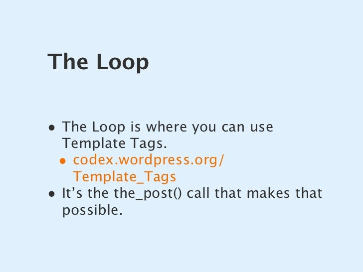 The Loop  • The Loop is where you can use   Template Tags.  • codex.wordpress.org/     Template_Tags • It's the the_post()...