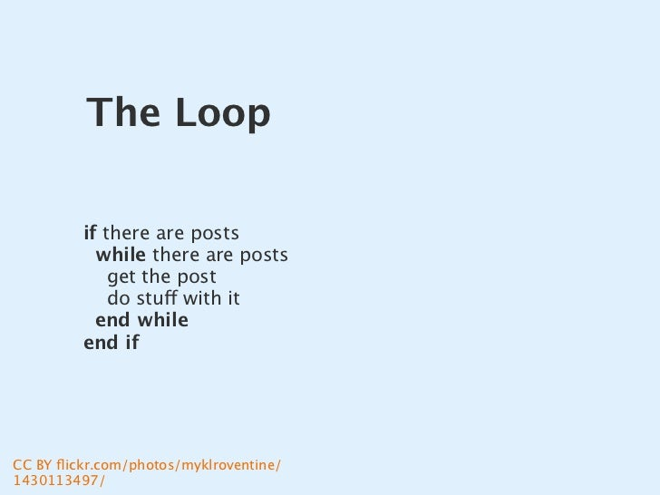 The Loop           if there are posts            while there are posts              get the post              do stuff wit...