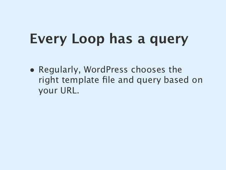 Every Loop has a query  • Regularly, WordPress chooses the   right template file and query based on   your URL.
