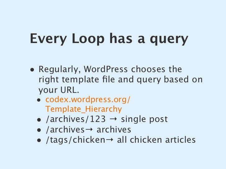 Every Loop has a query  • Regularly, WordPress chooses the   right template file and query based on   your URL.  • codex.wo...