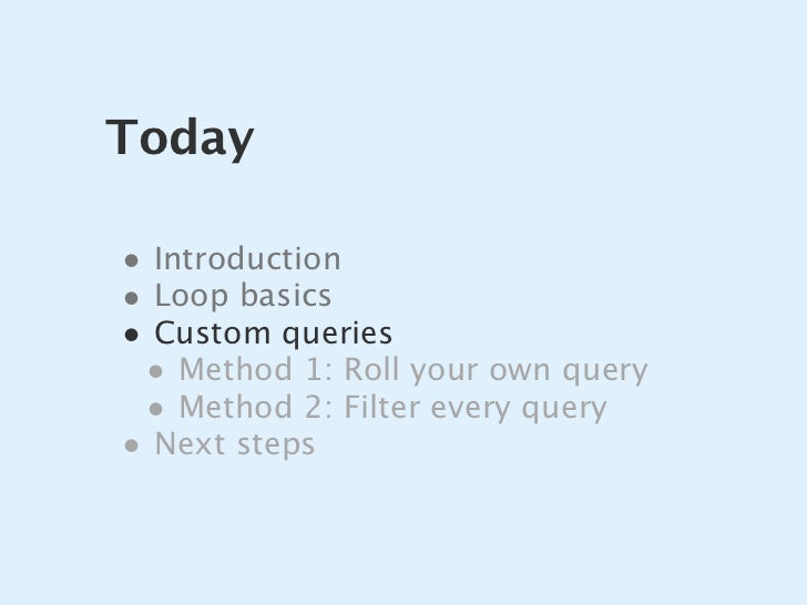 Today  • Introduction • Loop basics • Custom queries  • Method 1: Roll your own query  • Method 2: Filter every query • Ne...