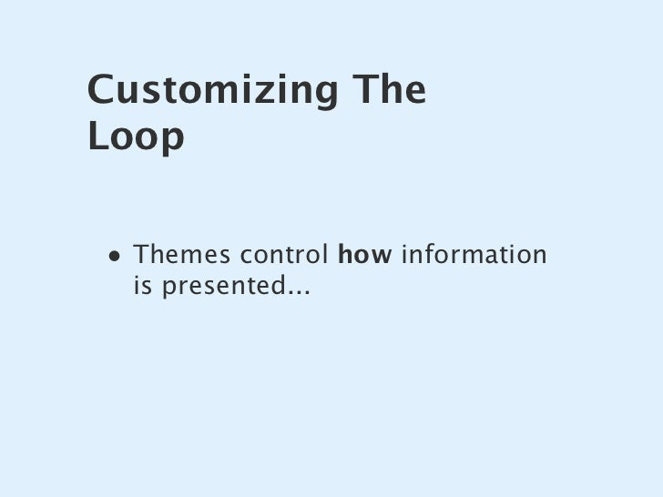 Customizing The Loop  • Themes control how information   is presented...