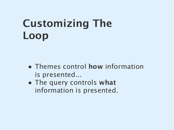 Customizing The Loop  • Themes control how information     is presented... •   The query controls what     information is ...