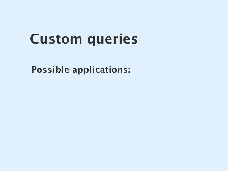 Custom queries  Possible applications: