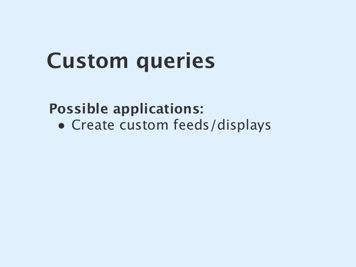 Custom queries  Possible applications:  • Create custom feeds/displays