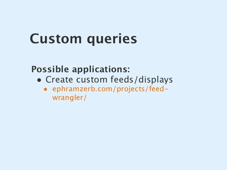 Custom queries  Possible applications:  • Create custom feeds/displays   • ephramzerb.com/projects/feed-     wrangler/