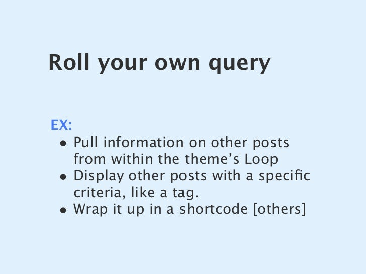 Roll your own query  EX:  • Pull information on other posts       from within the theme's Loop  •    Display other posts w...