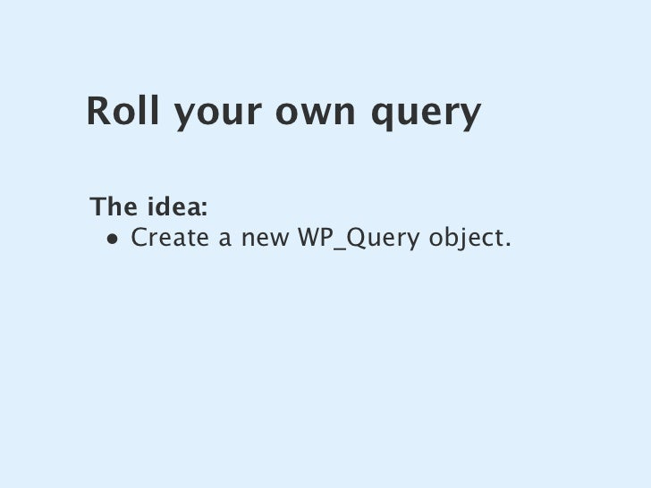 Roll your own query  The idea:  • Create a new WP_Query object.