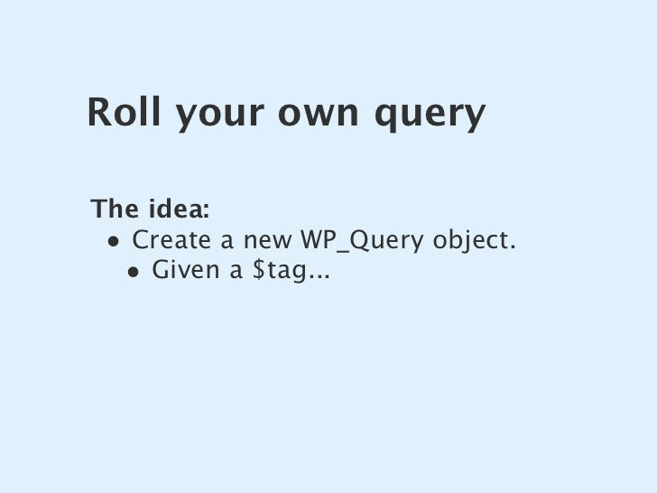 Roll your own query  The idea:  • Create a new WP_Query object.   • Given a $tag...