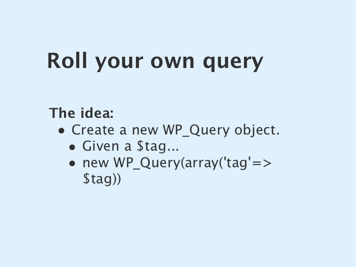 Roll your own query  The idea:  • Create a new WP_Query object.   • Given a $tag...   • new WP_Query(array('tag'=>     $ta...