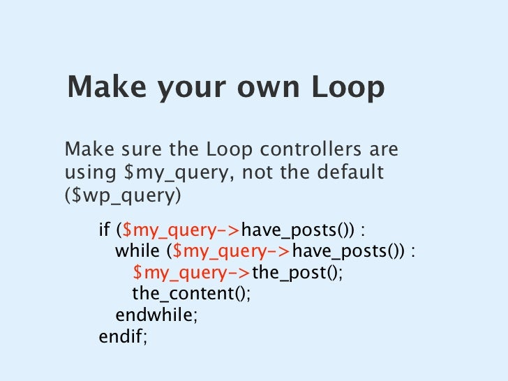 Make your own Loop Make sure the Loop controllers are using $my_query, not the default ($wp_query)    if ($my_query->have_...