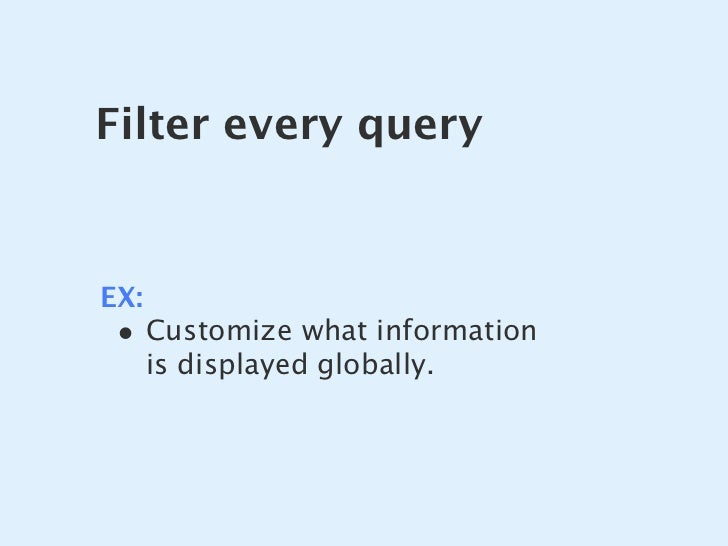 Filter every query   EX:  • Customize what information       is displayed globally.