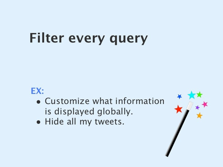 Filter every query   EX:  • Customize what information       is displayed globally.  •    Hide all my tweets.