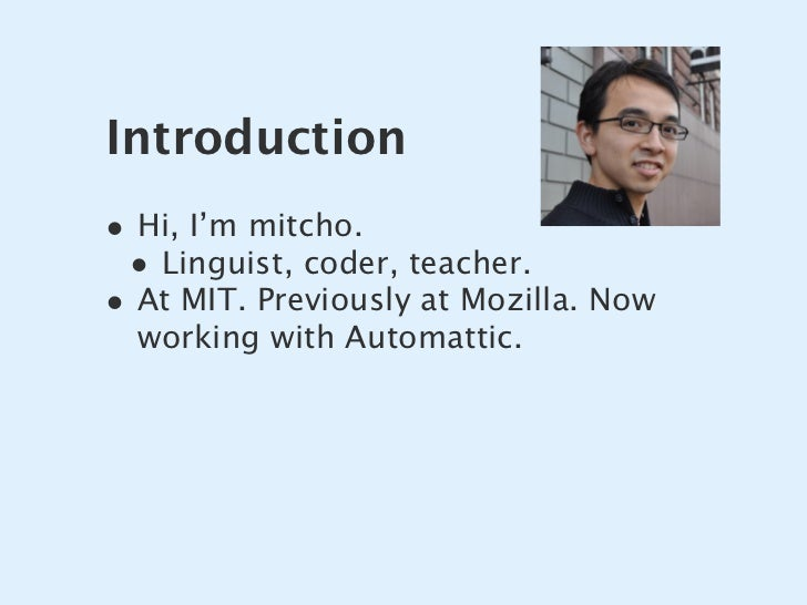 Introduction • Hi, I'm mitcho.  • Linguist, coder, teacher. • At MIT. Previously at Mozilla. Now   working with Automattic.
