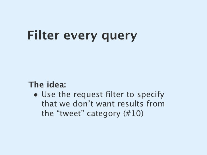 """Filter every query   The idea:  • Use the request filter to specify    that we don't want results from    the """"tweet"""" categ..."""