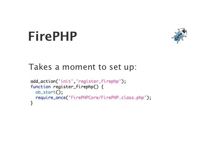 FirePHP  Takes a moment to set up:
