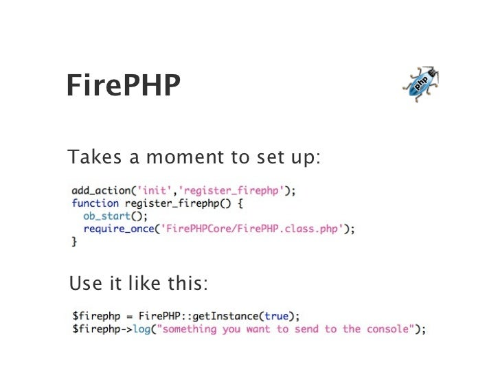 FirePHP  Takes a moment to set up:     Use it like this: