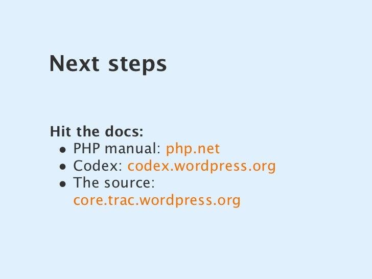 Next steps   Hit the docs:  • PHP manual: php.net  • Codex: codex.wordpress.org  • The source:    core.trac.wordpress.org