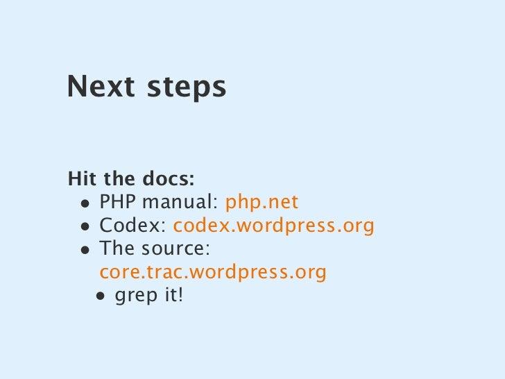 Next steps   Hit the docs:  • PHP manual: php.net  • Codex: codex.wordpress.org  • The source:    core.trac.wordpress.org ...
