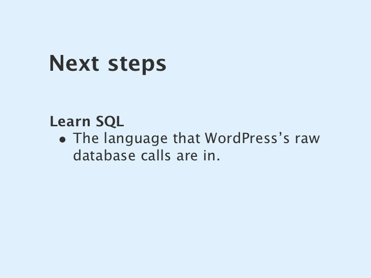 Next steps  Learn SQL  • The language that WordPress's raw    database calls are in.