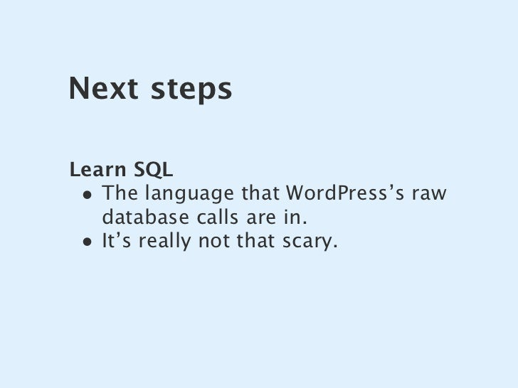 Next steps  Learn SQL  • The language that WordPress's raw    database calls are in.  • It's really not that scary.