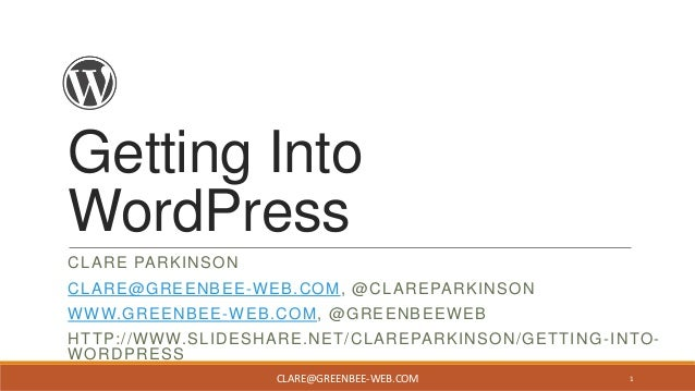 Getting Into WordPress CLARE PARKINSON CLARE@GREENBEE -WEB.COM, @CLAREPARKINSON WWW.GREENBEE-WEB.COM, @GREENBEEWEB HTTP://...