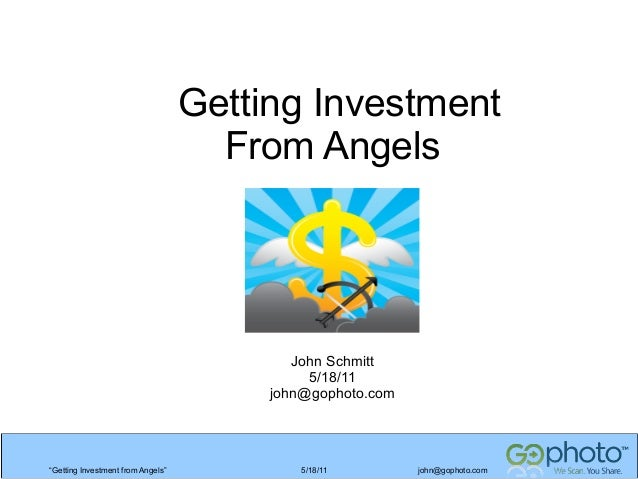 """Getting Investment From Angels  John Schmitt 5/18/11 john@gophoto.com  """"Getting Investment from Angels""""  5/18/11  john@gop..."""