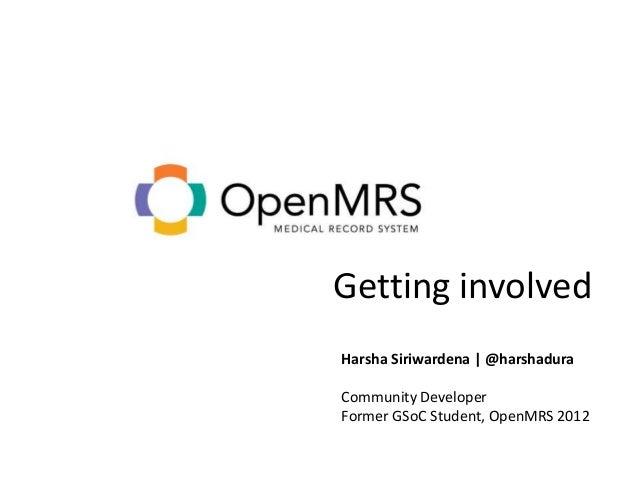 Getting involvedHarsha Siriwardena | @harshaduraCommunity DeveloperFormer GSoC Student, OpenMRS 2012