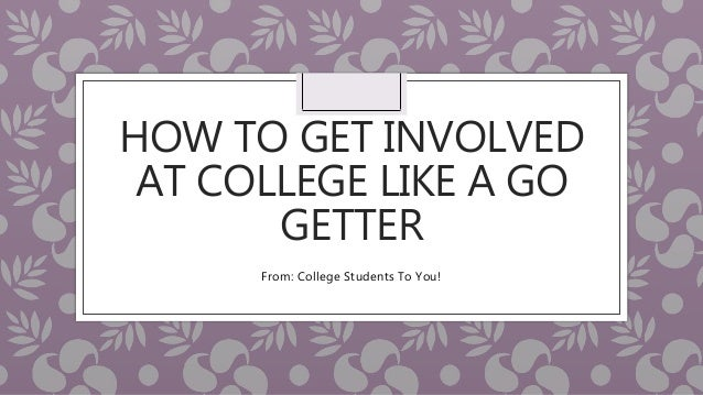 HOW TO GET INVOLVED AT COLLEGE LIKE A GO GETTER From: College Students To You!
