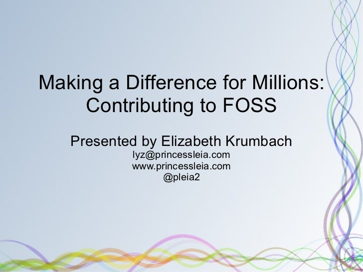 Making a Difference for Millions: Contributing to FOSS Presented by Elizabeth Krumbach [email_address] www.princessleia.co...