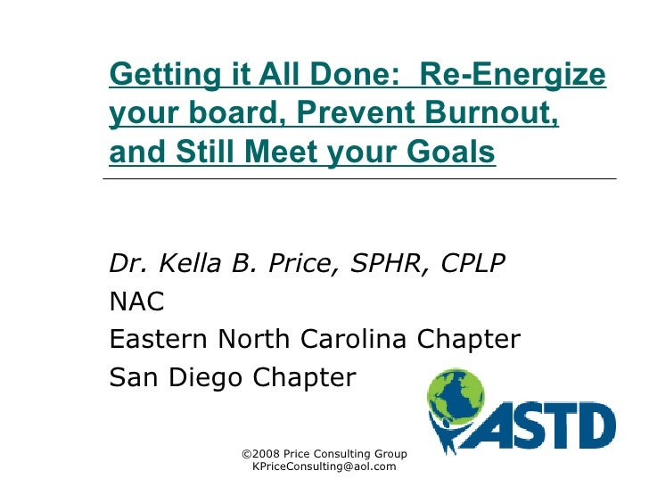 Getting it All Done:  Re-Energize your board, Prevent Burnout, and Still Meet your Goals Dr. Kella B. Price, SPHR, CPLP   ...