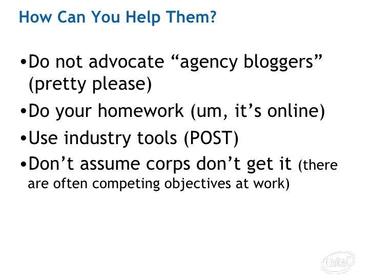"""How Can You Help Them? <ul><li>Do not advocate """"agency bloggers"""" (pretty please) </li></ul><ul><li>Do your homework (um, i..."""
