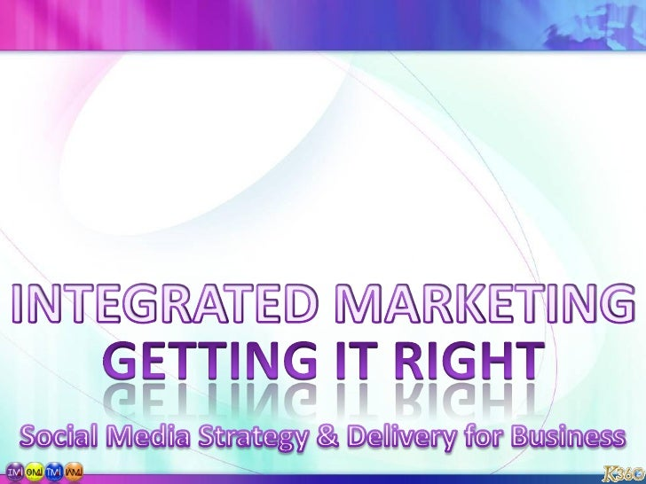 INTEGRATED MARKETING<br />GETTING IT RIGHT<br />Social Media Strategy & Delivery for Business<br />