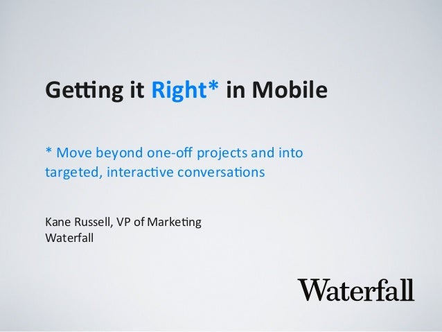 Ge#ng	   it	   Right*	   in	   Mobile Kane	   Russell,	   VP	   of	   Marke2ng Waterfall *	   Move	   beyond	   one-­‐off	 ...
