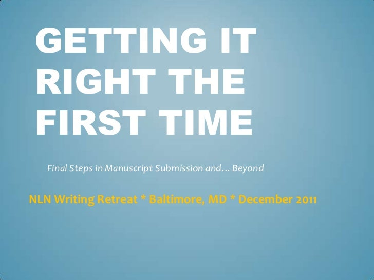 GETTING ITRIGHT THEFIRST TIME   Final Steps in Manuscript Submission and…BeyondNLN Writing Retreat * Baltimore, MD * Decem...