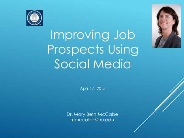 Improving Job Prospects Using Social Media April 17, 2015 Dr. Mary Beth McCabe mmccabe@nu.edu