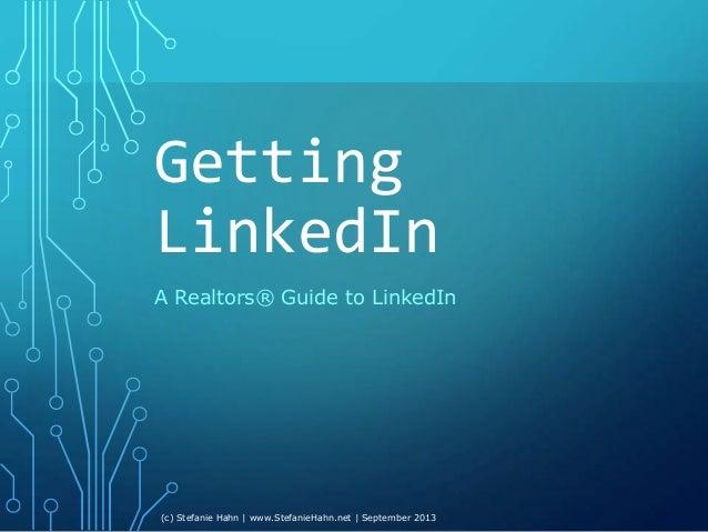 Getting LinkedIn A Realtors® Guide to LinkedIn (c) Stefanie Hahn | www.StefanieHahn.net | September 2013