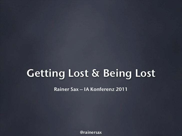 Getting Lost & Being Lost     Rainer Sax – IA Konferenz 2011               @rainersax