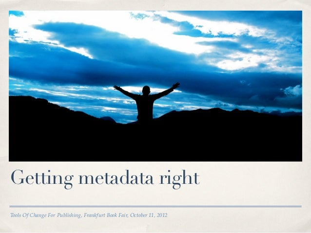 Getting metadata rightTools Of Change For Publishing, Frankfurt Book Fair, October 11, 2012