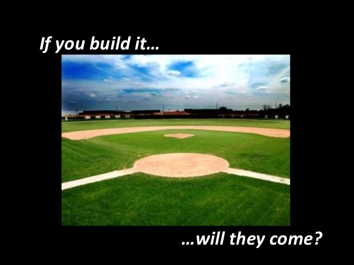 If you build it…<br />…will they come?<br />