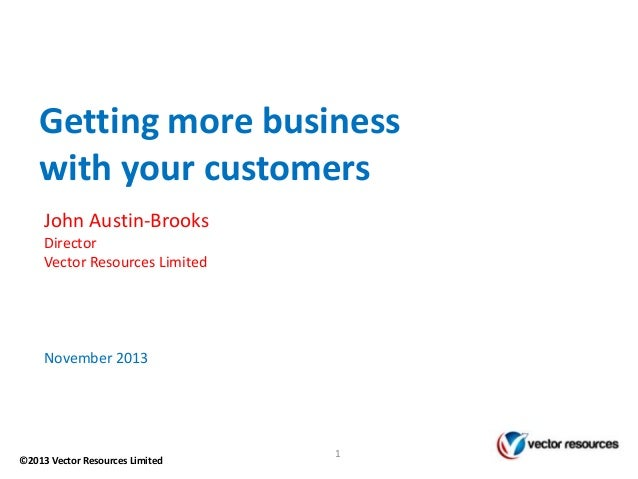 Getting more business with your customers John Austin-Brooks Director Vector Resources Limited  November 2013  ©2013 Vecto...