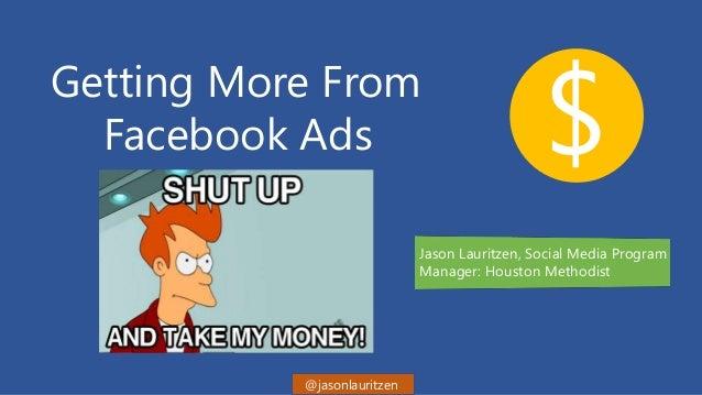 Getting More From Facebook Ads $ Jason Lauritzen, Social Media Program Manager: Houston Methodist @jasonlauritzen