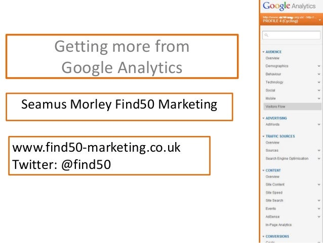 Getting more from Google Analytics Seamus Morley Find50 Marketing www.find50-marketing.co.uk Twitter: @find50