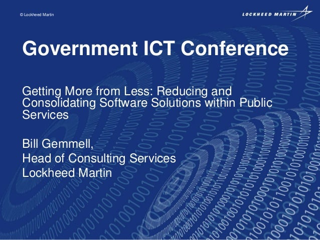 © Lockheed Martin  Government ICT Conference Getting More from Less: Reducing and Consolidating Software Solutions within ...