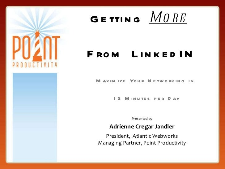 Getting  More   From LinkedIN Maximize Your Networking in  15 Minutes per Day Presented by Adrienne Cregar Jandler Preside...