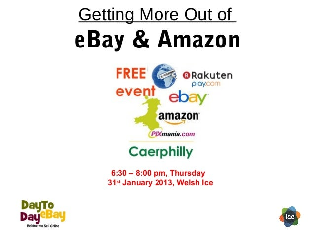 Getting More Out ofeBay & Amazon    6:30 – 8:00 pm, Thursday   31st January 2013, Welsh Ice