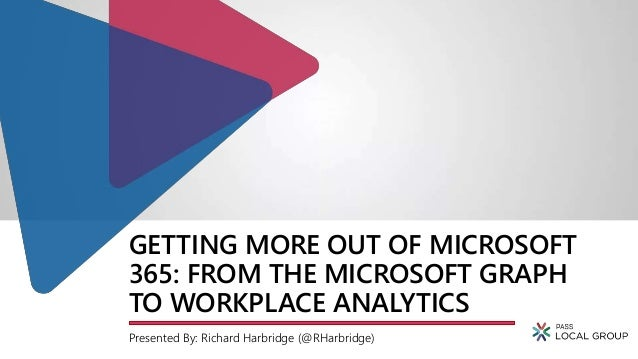 GETTING MORE OUT OF MICROSOFT 365: FROM THE MICROSOFT GRAPH TO WORKPLACE ANALYTICS Presented By: Richard Harbridge (@RHarb...