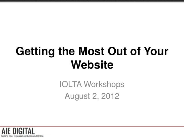 Getting the Most Out of Your          Website        IOLTA Workshops         August 2, 2012