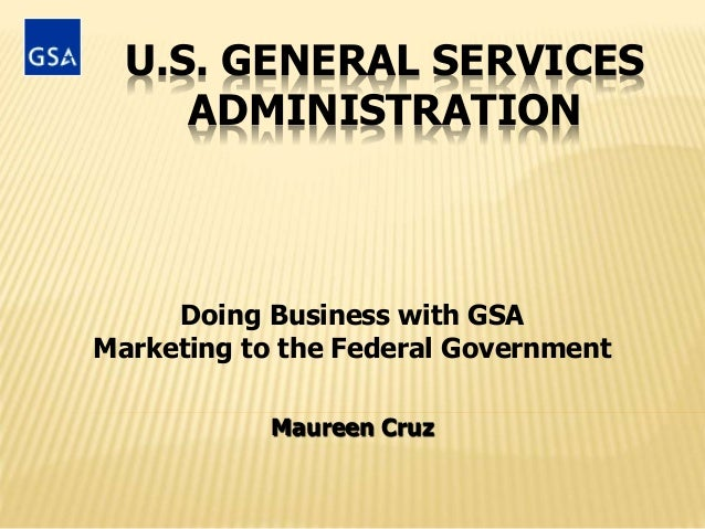 U.S. GENERAL SERVICES ADMINISTRATION Doing Business with GSA Marketing to the Federal Government Maureen Cruz