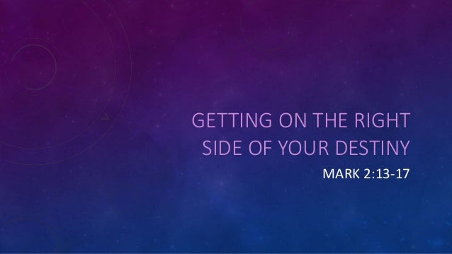 GETTING ON THE RIGHT SIDE OF YOUR DESTINY MARK 2:13-17